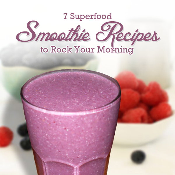 7 Superfood Smoothie Recipes to Rock Your Morning