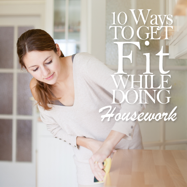 10 Ways to Get Fit While Doing Housework