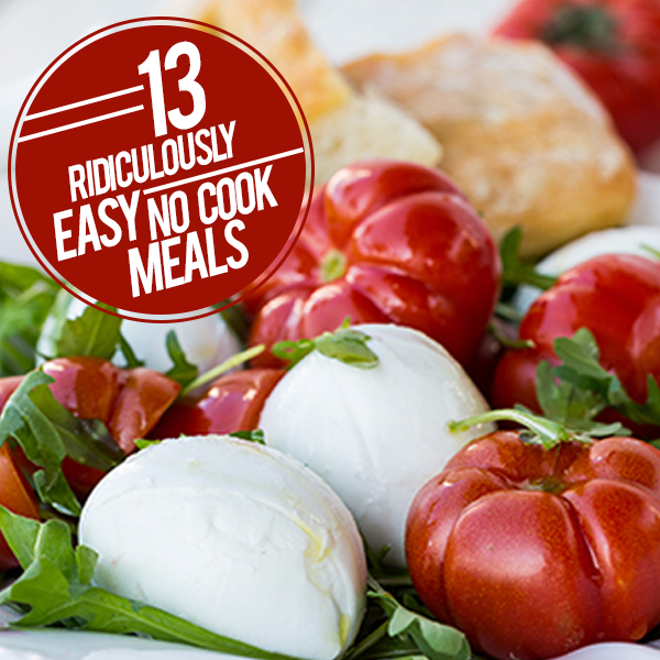 13 Ridiculously Easy No Cook Meals