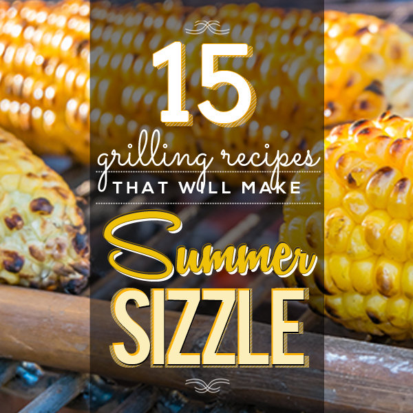 15 Grilling Recipes That Will Make Summer Sizzle