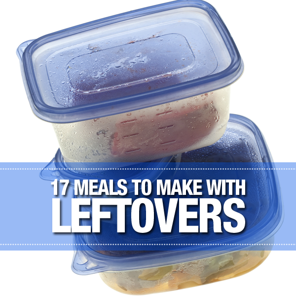 17 Meals to Make with Leftovers