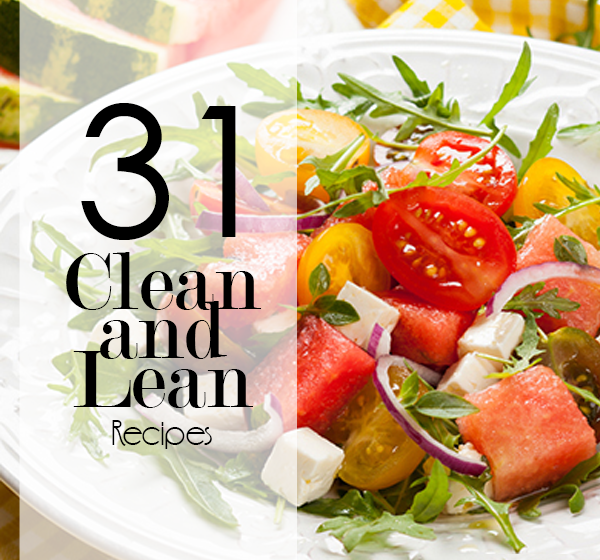 31 Clean & Lean Recipes for A Healthy Lifestyle