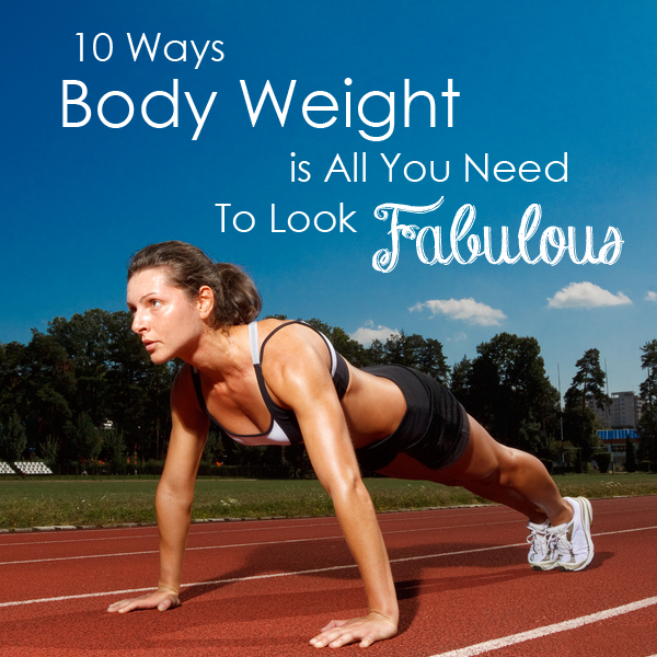 10 Ways Body Weight is All You Need to Look Fabulous
